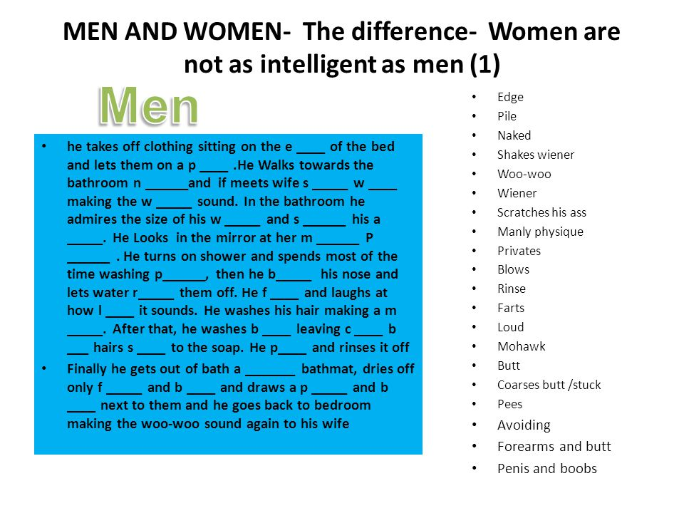 MEN AND WOMEN- The difference- Women are not as intelligent as men (1) he takes off clothing sitting on the e ____ of the bed and lets them on a p ____.He Walks towards the bathroom n ______and if meets wife s _____ w ____ making the w _____ sound.