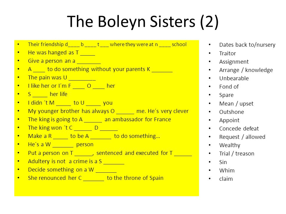 The Boleyn Sisters (2) Their friendship d____ b ____ t ___ where they were at n ____ school He was hanged as T _____ Give a person an a ________ A ____ to do something without your parents K _______ The pain was U _________ I like her or I´m F ____ O ____ her S _____ her life I didn ´t M _____ to U _____ you My younger brother has always O ______ me.