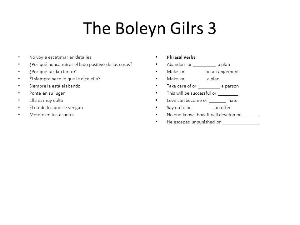The Boleyn Gilrs 3 No voy a escatimar en detalles ¿Por qué nunca miras el lado positivo de las cosas.