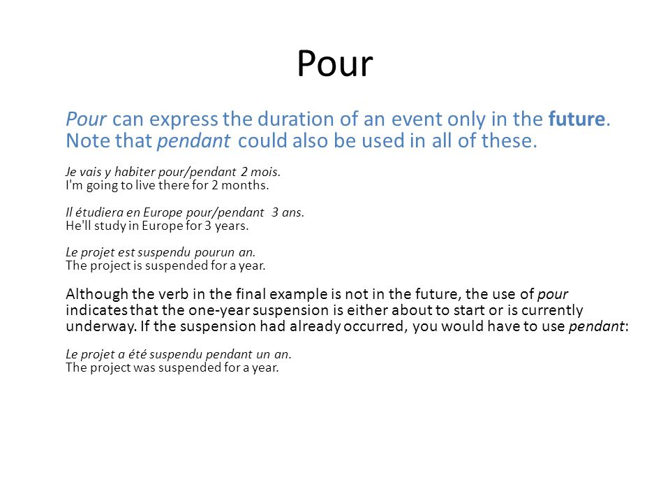 Pour Pour can express the duration of an event only in the future. Note that pendant could also be used in all of these. Je vais y habiter pour/pendan