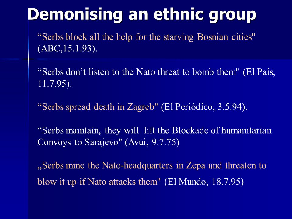 Demonising an ethnic group Serbs block all the help for the starving Bosnian cities (ABC,15.1.93).