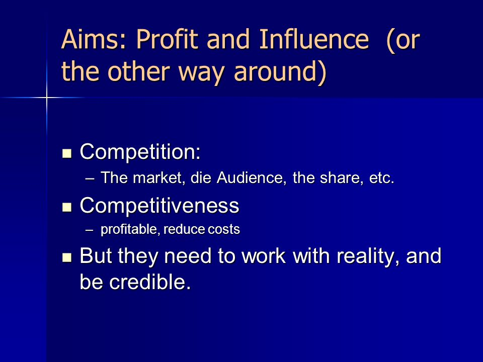 Aims: Profit and Influence (or the other way around) Competition: Competition: –The market, die Audience, the share, etc. Competitiveness Competitiven