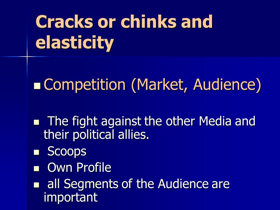 Cracks or chinks and elasticity Competition (Market, Audience) Competition (Market, Audience) The fight against the other Media and their political al