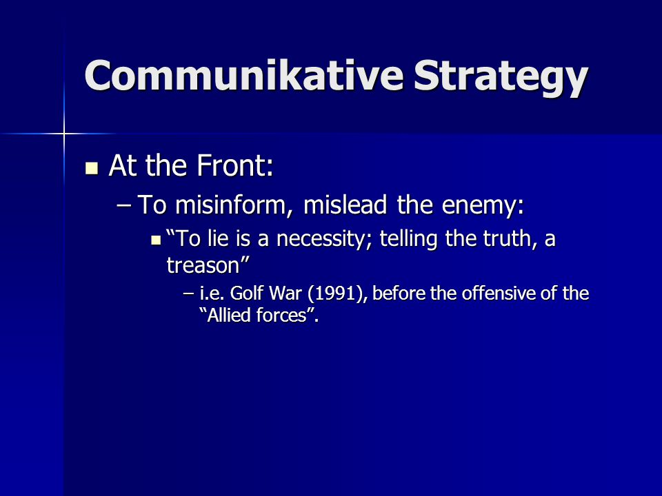 Communikative Strategy At the Front: At the Front: –To misinform, mislead the enemy: To lie is a necessity; telling the truth, a treason To lie is a necessity; telling the truth, a treason –i.e.