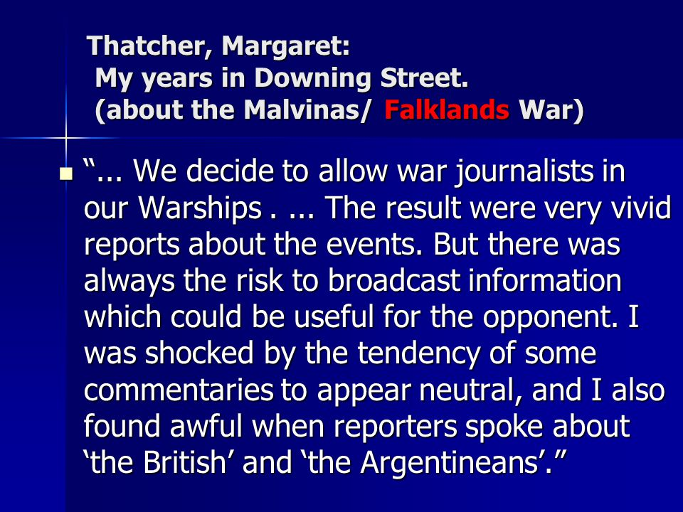 Thatcher, Margaret: My years in Downing Street. (about the Malvinas/ Falklands War)... We decide to allow war journalists in our Warships.... The resu