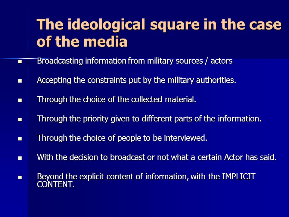 The ideological square in the case of the media Broadcasting information from military sources / actors Broadcasting information from military sources / actors Accepting the constraints put by the military authorities.