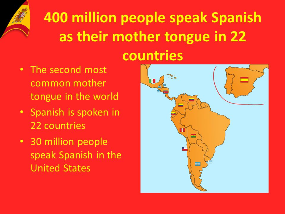 400 million people speak Spanish as their mother tongue in 22 countries The second most common mother tongue in the world Spanish is spoken in 22 coun
