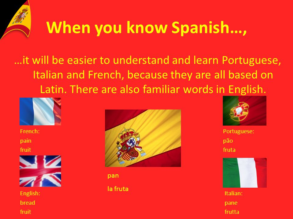 When you know Spanish…, …it will be easier to understand and learn Portuguese, Italian and French, because they are all based on Latin. There are also