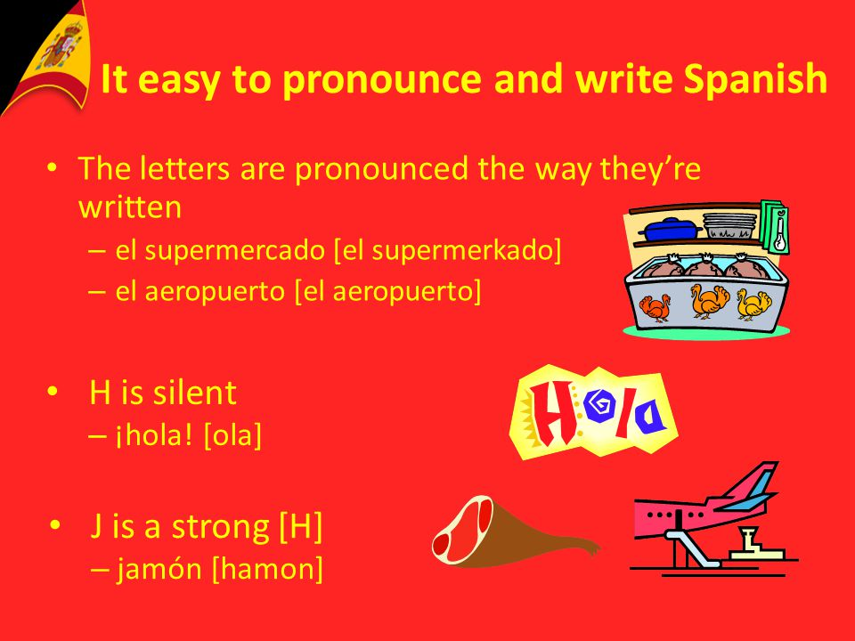 It easy to pronounce and write Spanish The letters are pronounced the way theyre written – el supermercado [el supermerkado] – el aeropuerto [el aerop
