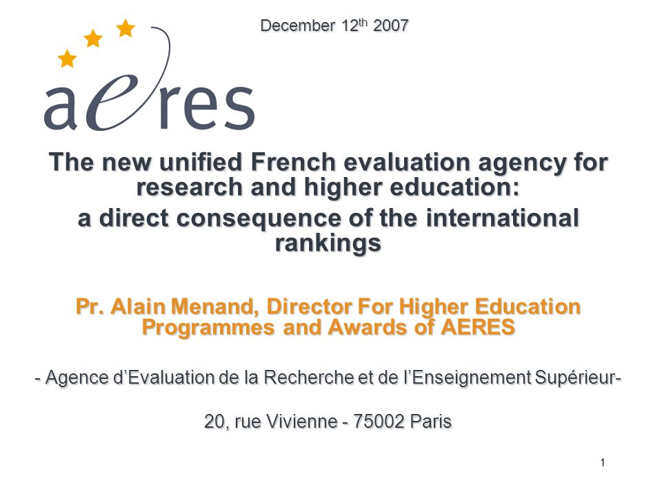 1 The new unified French evaluation agency for research and higher education: a direct consequence of the international rankings Pr. Alain Menand, Dir