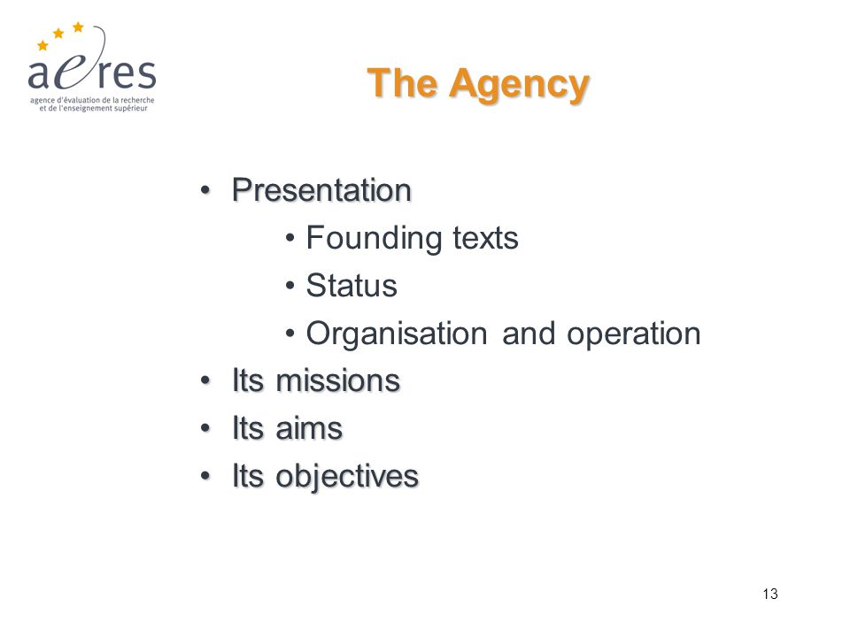 13 The Agency PresentationPresentation Founding texts Status Organisation and operation Its missionsIts missions Its aimsIts aims Its objectivesIts ob