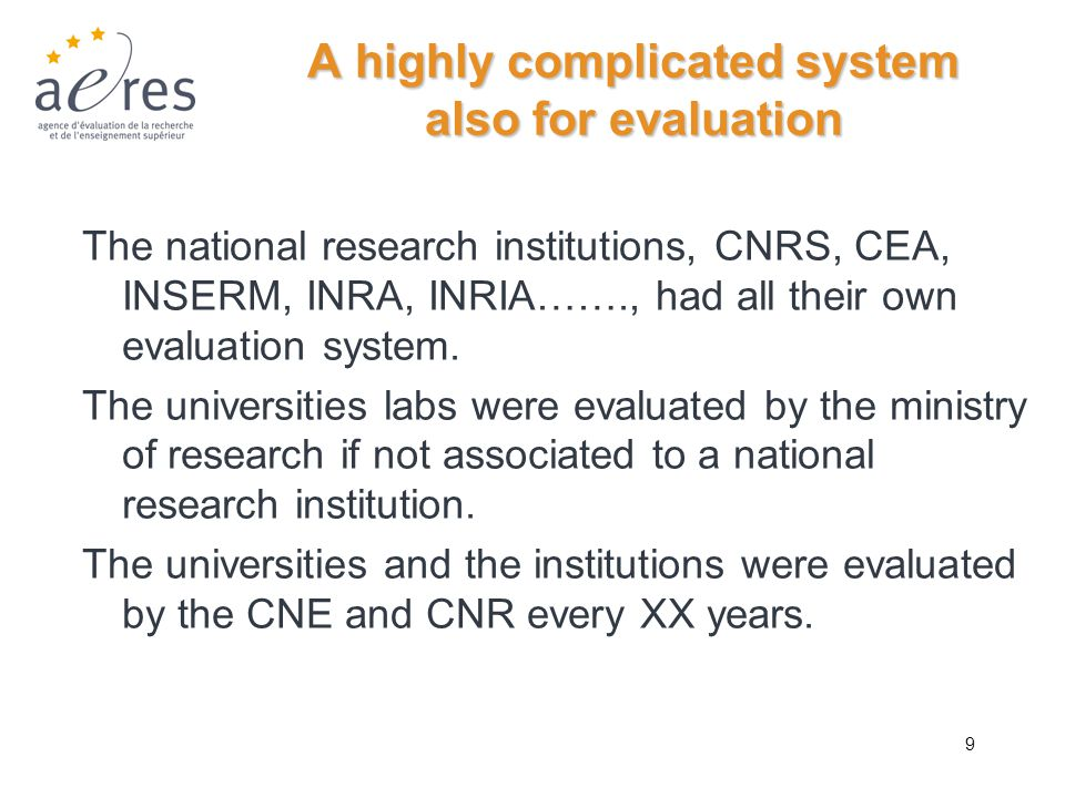 9 A highly complicated system also for evaluation The national research institutions, CNRS, CEA, INSERM, INRA, INRIA……., had all their own evaluation