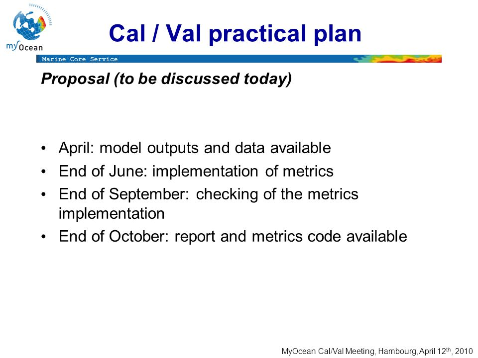 Marine Core Service MyOcean Cal/Val Meeting, Hambourg, April 12 th, 2010 Cal / Val practical plan Proposal (to be discussed today) April: model outputs and data available End of June: implementation of metrics End of September: checking of the metrics implementation End of October: report and metrics code available