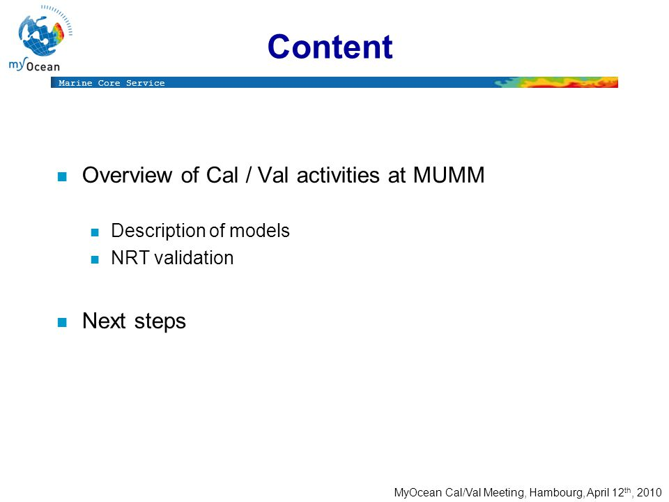 Marine Core Service MyOcean Cal/Val Meeting, Hambourg, April 12 th, 2010 Content Overview of Cal / Val activities at MUMM Description of models NRT validation Next steps