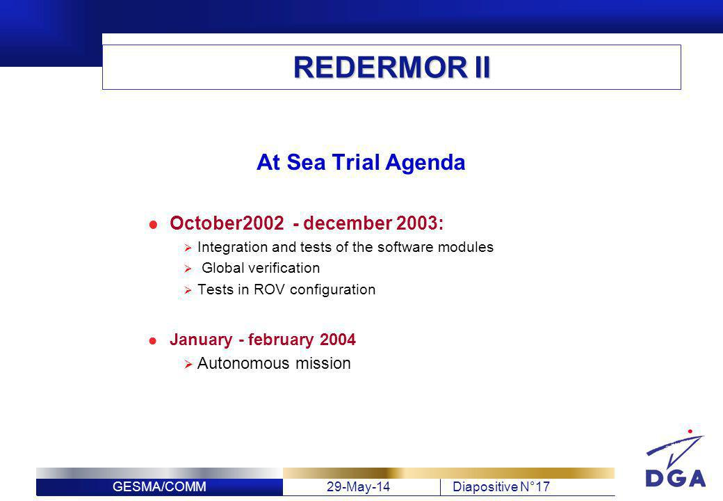 GESMA/COMM29-May-14Diapositive N°17 REDERMOR II At Sea Trial Agenda October2002 - december 2003: Integration and tests of the software modules Global