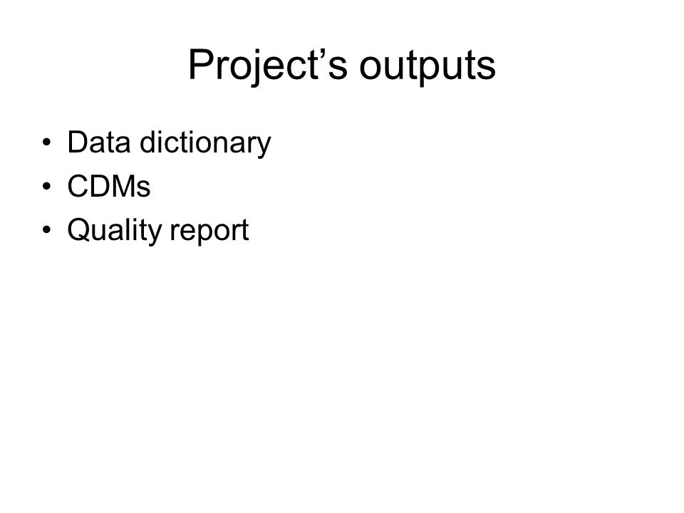 Projects outputs Data dictionary CDMs Quality report