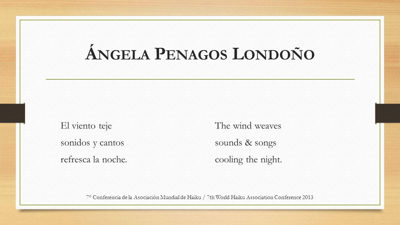 Á NGELA P ENAGOS L ONDOÑO El viento teje sonidos y cantos refresca la noche. The wind weaves sounds & songs cooling the night. 7° Conferencia de la As