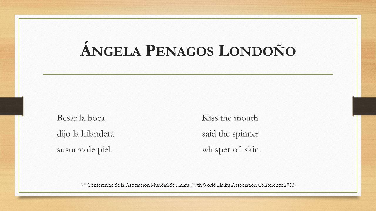 Á NGELA P ENAGOS L ONDOÑO Besar la boca dijo la hilandera susurro de piel. Kiss the mouth said the spinner whisper of skin. 7° Conferencia de la Asoci