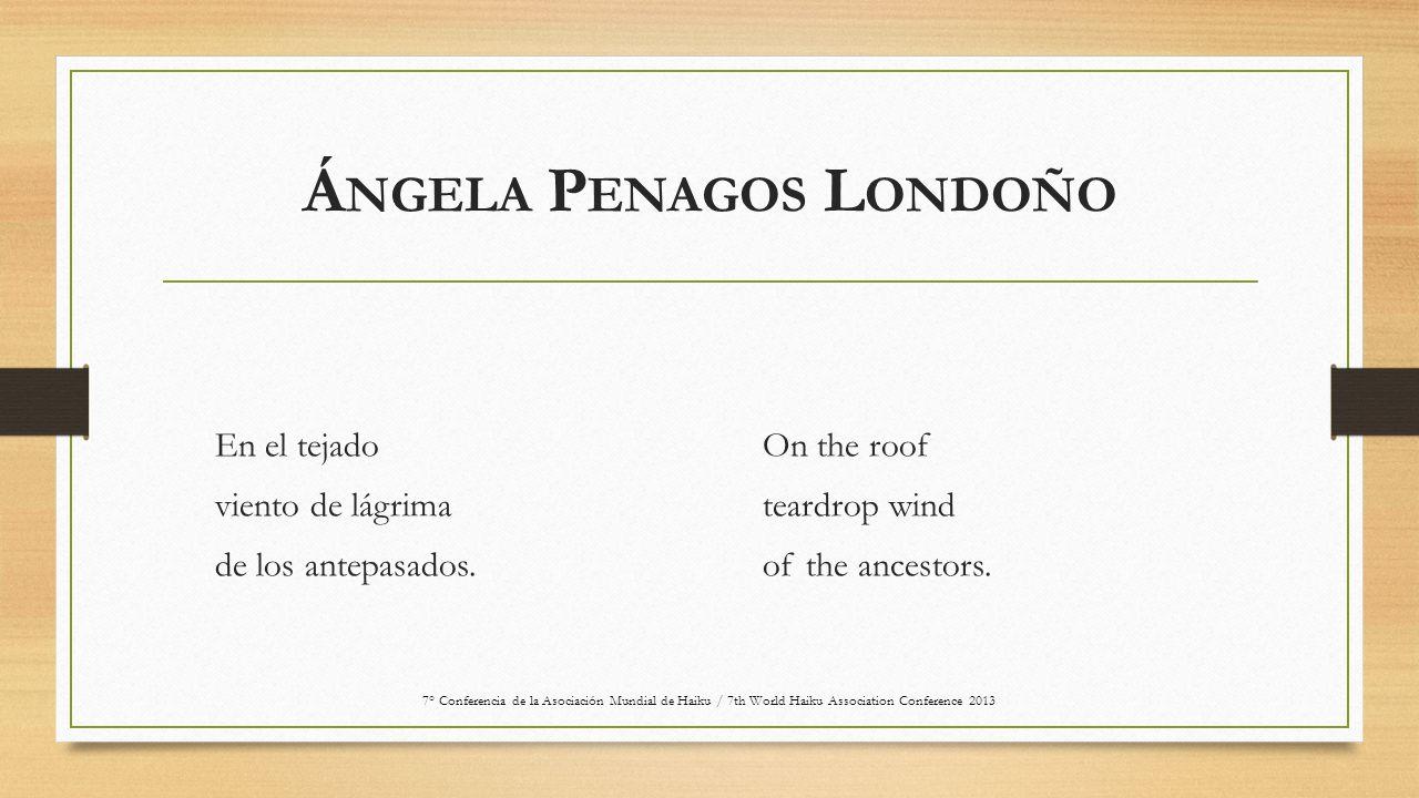 Á NGELA P ENAGOS L ONDOÑO En el tejado viento de lágrima de los antepasados. On the roof teardrop wind of the ancestors. 7° Conferencia de la Asociaci