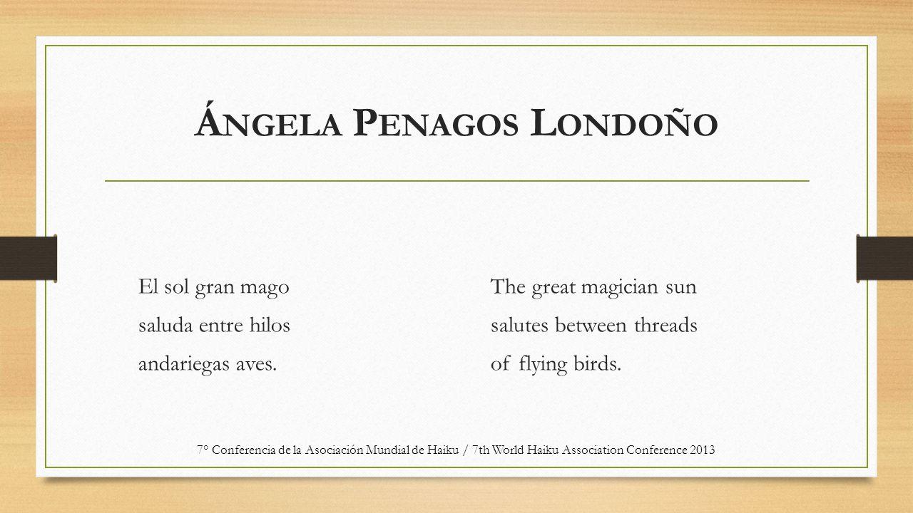 Á NGELA P ENAGOS L ONDOÑO El sol gran mago saluda entre hilos andariegas aves. The great magician sun salutes between threads of flying birds. 7° Conf