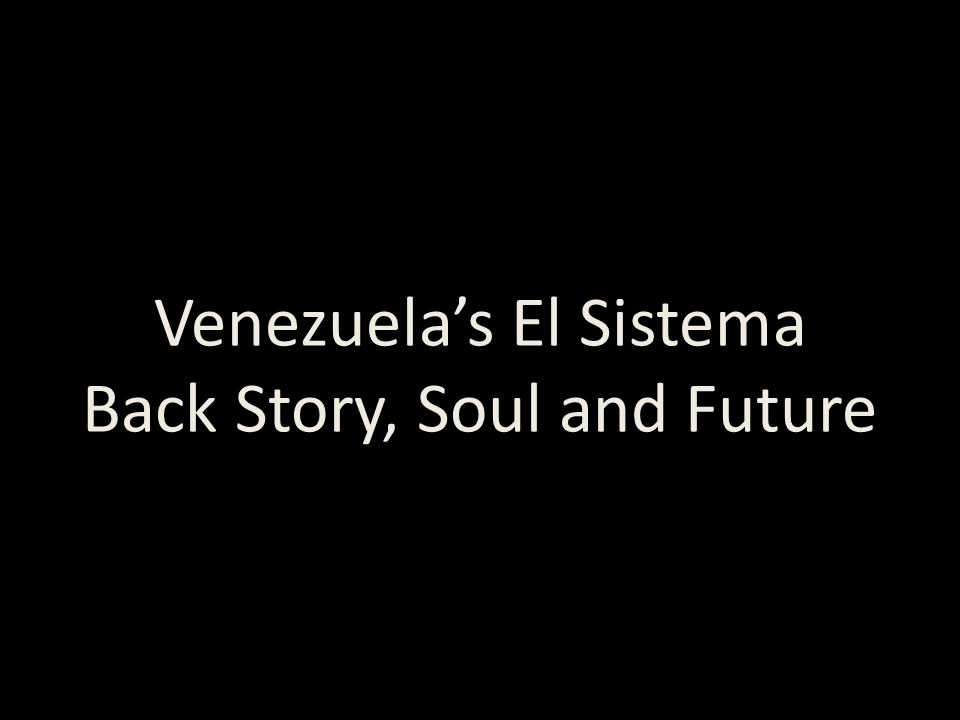 A Presentation designed for Kulturkraft Stockholm Thursday 16 November 2012 Venezuelas El Sistema Back Story, Soul and Future These slides available a