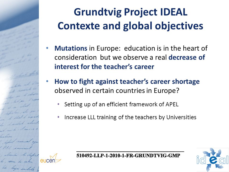 Grundtvig Project IDEAL Contexte and global objectives Mutations in Europe: education is in the heart of consideration but we observe a real decrease