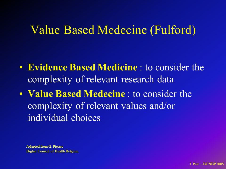 Value Based Medecine (Fulford) Evidence Based Medicine : to consider the complexity of relevant research data Value Based Medecine : to consider the complexity of relevant values and/or individual choices Adapted from G.