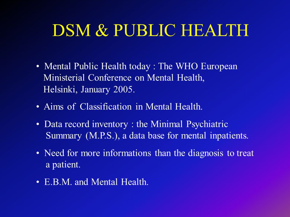 DSM & PUBLIC HEALTH Mental Public Health today : The WHO European Ministerial Conference on Mental Health, Helsinki, January 2005.