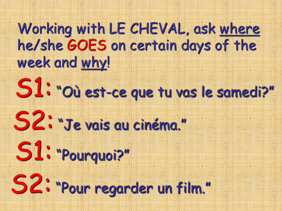 Working with LE CHEVAL, ask where he/she GOES on certain days of the week and why! S1: Où est-ce que tu vas le samedi? S2: Je vais au cinéma. S1: Pour