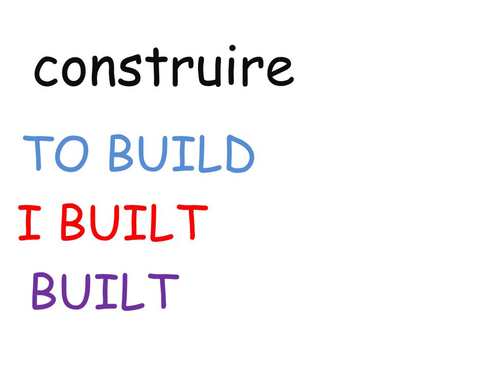 construire TO BUILD I BUILT BUILT