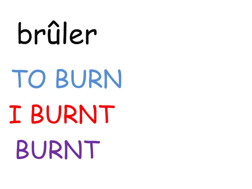 brûler TO BURN I BURNT BURNT