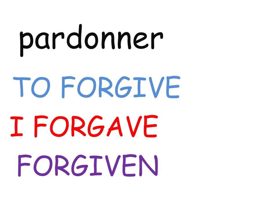 pardonner TO FORGIVE I FORGAVE FORGIVEN