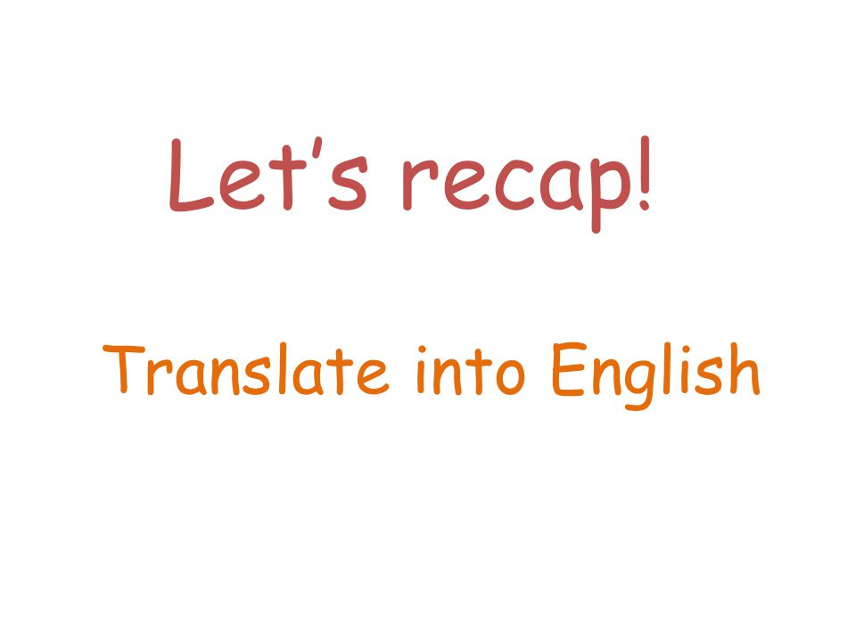 Lets recap! Translate into English