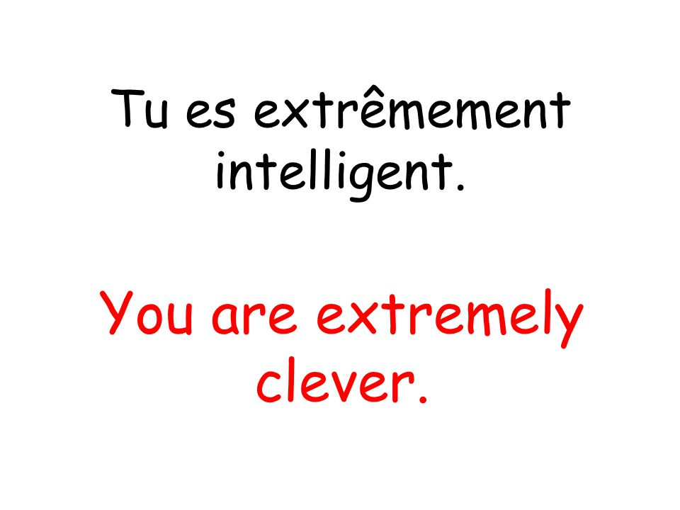 Tu es extrêmement intelligent. You are extremely clever.