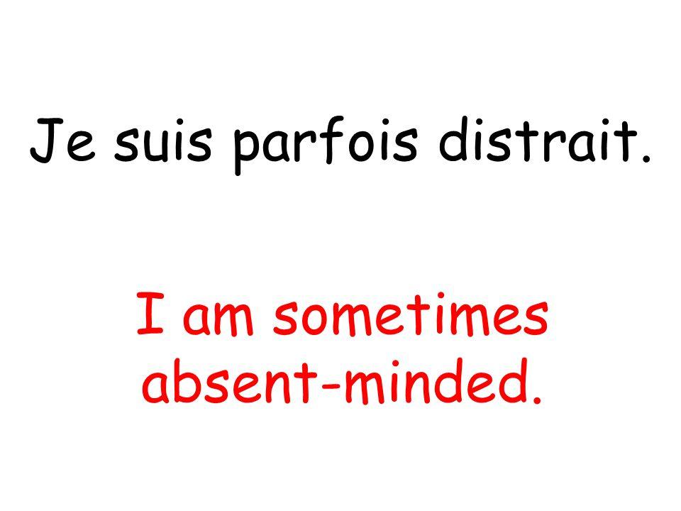 Je suis parfois distrait. I am sometimes absent-minded.
