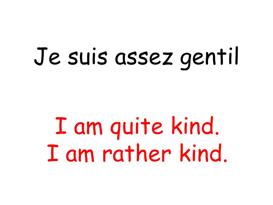 Je suis assez gentil I am quite kind. I am rather kind.