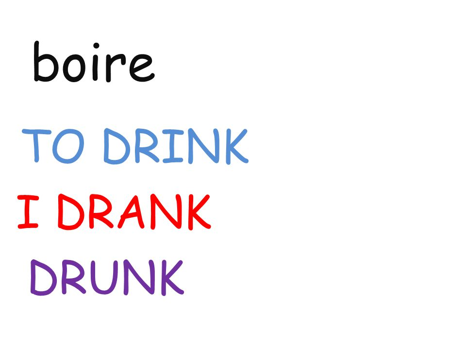 boire TO DRINK I DRANK DRUNK