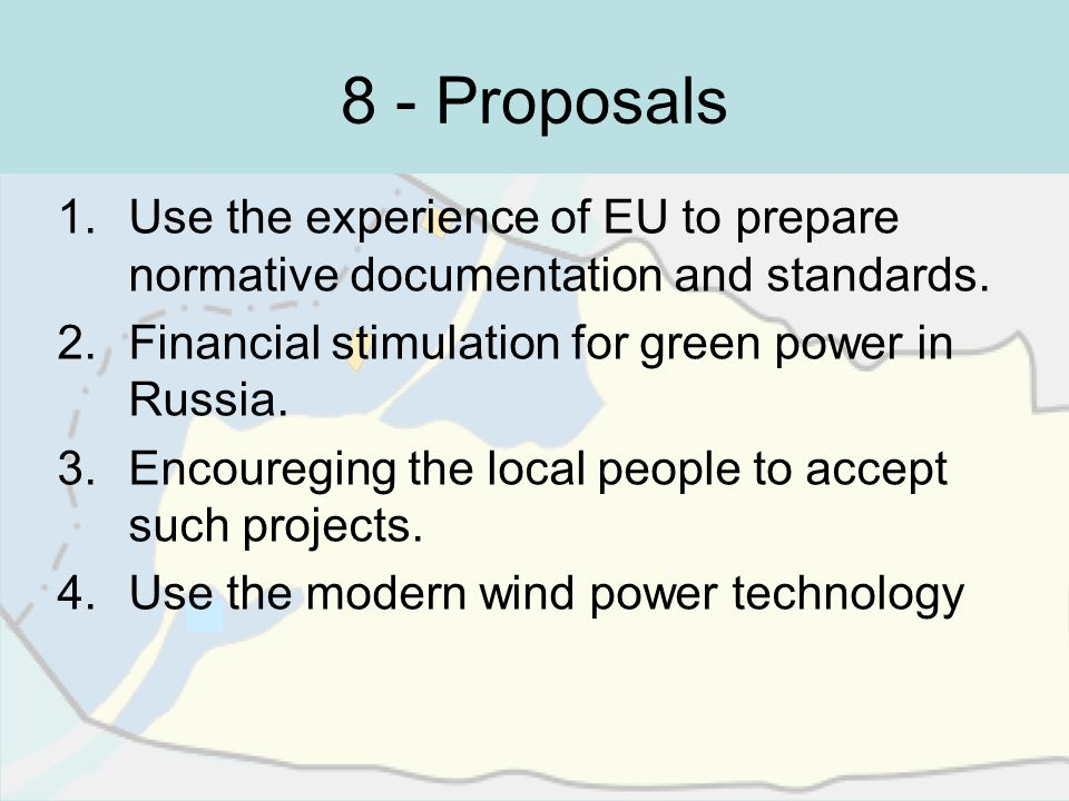 8 - Proposals 1.Use the experience of EU to prepare normative documentation and standards. 2.Financial stimulation for green power in Russia. 3.Encour