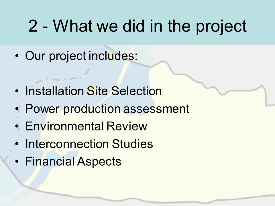 2 - What we did in the project Our project includes: Installation Site Selection Power production assessment Environmental Review Interconnection Stud