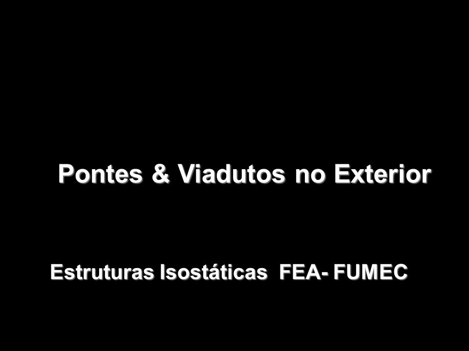 Pontes & Viadutos no Exterior Pontes & Viadutos no Exterior Estruturas Isostáticas FEA- FUMEC