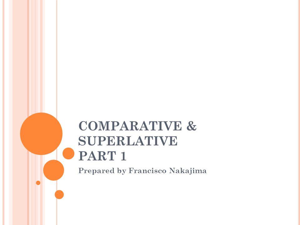 COMPARATIVE & SUPERLATIVE PART 1 Prepared by Francisco Nakajima