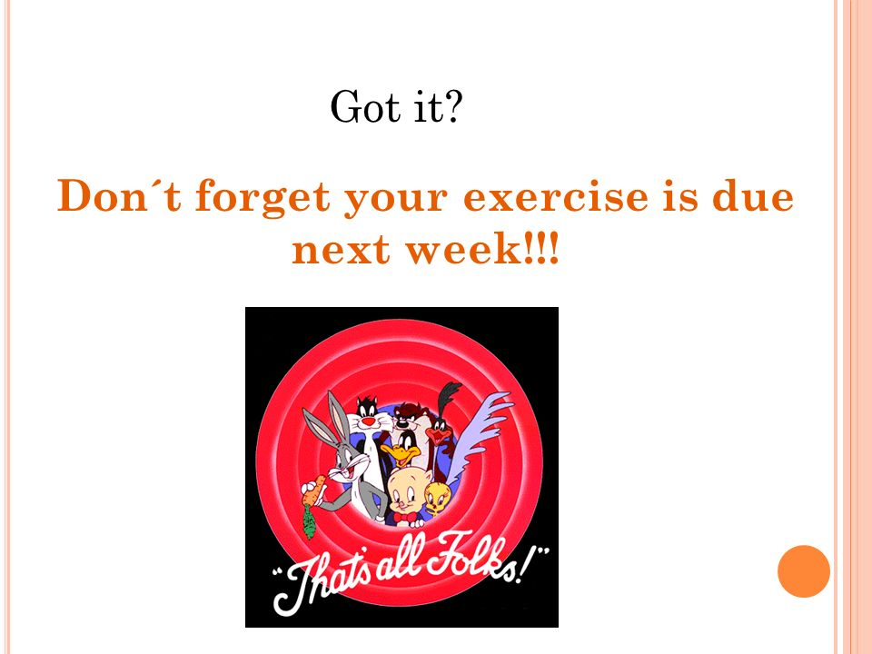 Got it? Don´t forget your exercise is due next week!!!