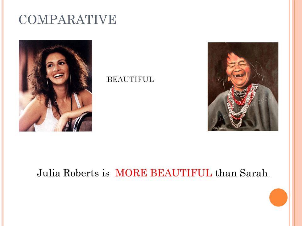 COMPARATIVE BEAUTIFUL Julia Roberts is MORE BEAUTIFUL than Sarah.