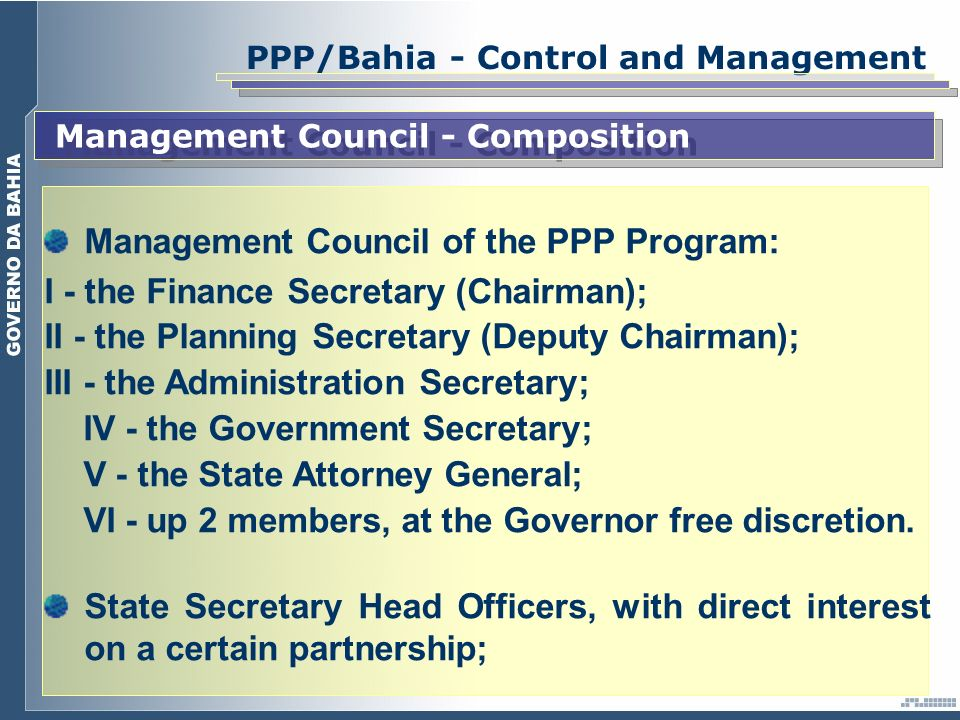 PPP/Bahia - Control and Management Management Council - Composition Management Council of the PPP Program: I - the Finance Secretary (Chairman); II - the Planning Secretary (Deputy Chairman); III - the Administration Secretary; IV - the Government Secretary; V - the State Attorney General; VI - up 2 members, at the Governor free discretion.