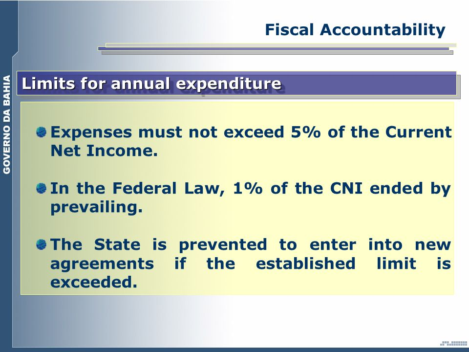 Fiscal Accountability Limits for annual expenditure Expenses must not exceed 5% of the Current Net Income. In the Federal Law, 1% of the CNI ended by