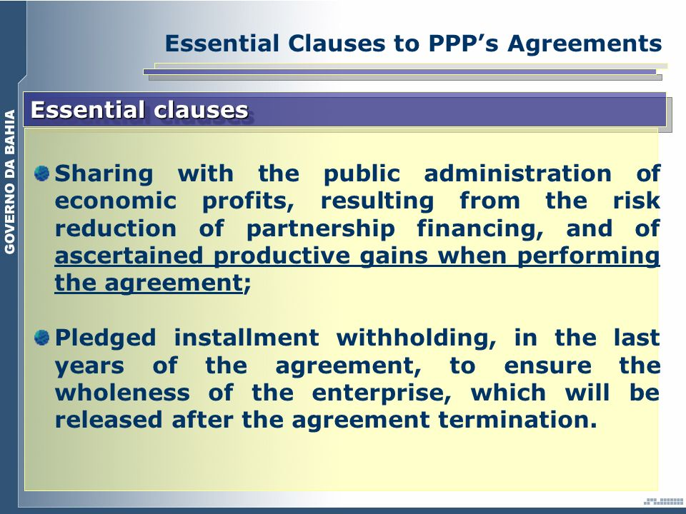 Essential Clauses to PPPs Agreements Essential clauses Sharing with the public administration of economic profits, resulting from the risk reduction of partnership financing, and of ascertained productive gains when performing the agreement; Pledged installment withholding, in the last years of the agreement, to ensure the wholeness of the enterprise, which will be released after the agreement termination.