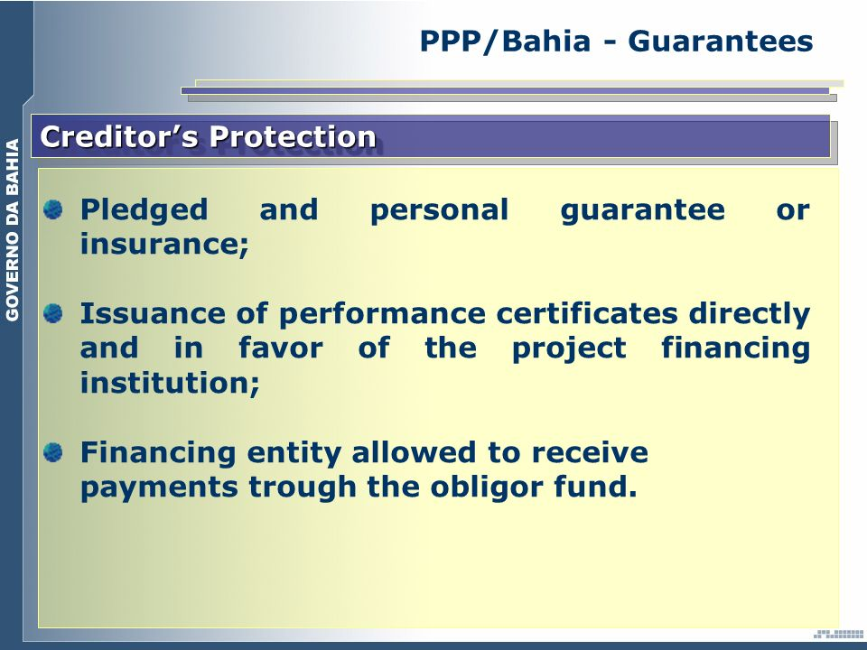 Creditors Protection Pledged and personal guarantee or insurance; Issuance of performance certificates directly and in favor of the project financing institution; Financing entity allowed to receive payments trough the obligor fund.