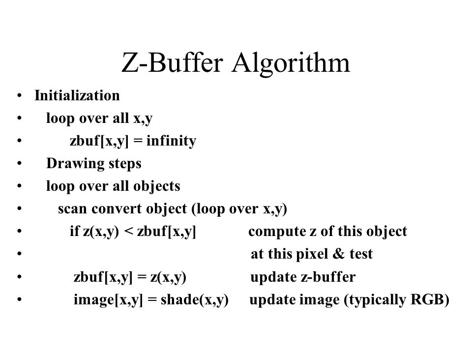 Z-Buffer Algorithm Initialization loop over all x,y zbuf[x,y] = infinity Drawing steps loop over all objects scan convert object (loop over x,y) if z(x,y) < zbuf[x,y] compute z of this object at this pixel & test zbuf[x,y] = z(x,y) update z-buffer image[x,y] = shade(x,y) update image (typically RGB)
