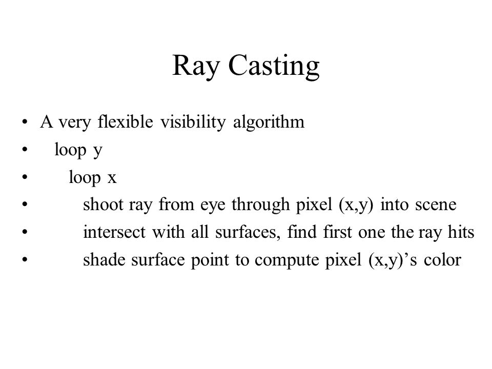 Ray Casting A very flexible visibility algorithm loop y loop x shoot ray from eye through pixel (x,y) into scene intersect with all surfaces, find fir