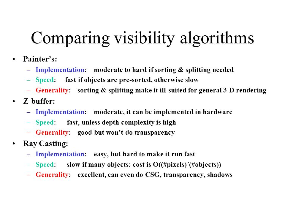 Comparing visibility algorithms Painters: –Implementation: moderate to hard if sorting & splitting needed –Speed: fast if objects are pre-sorted, otherwise slow –Generality: sorting & splitting make it ill-suited for general 3-D rendering Z-buffer: –Implementation: moderate, it can be implemented in hardware –Speed: fast, unless depth complexity is high –Generality: good but wont do transparency Ray Casting: –Implementation: easy, but hard to make it run fast –Speed: slow if many objects: cost is O((#pixels)´(#objects)) –Generality: excellent, can even do CSG, transparency, shadows